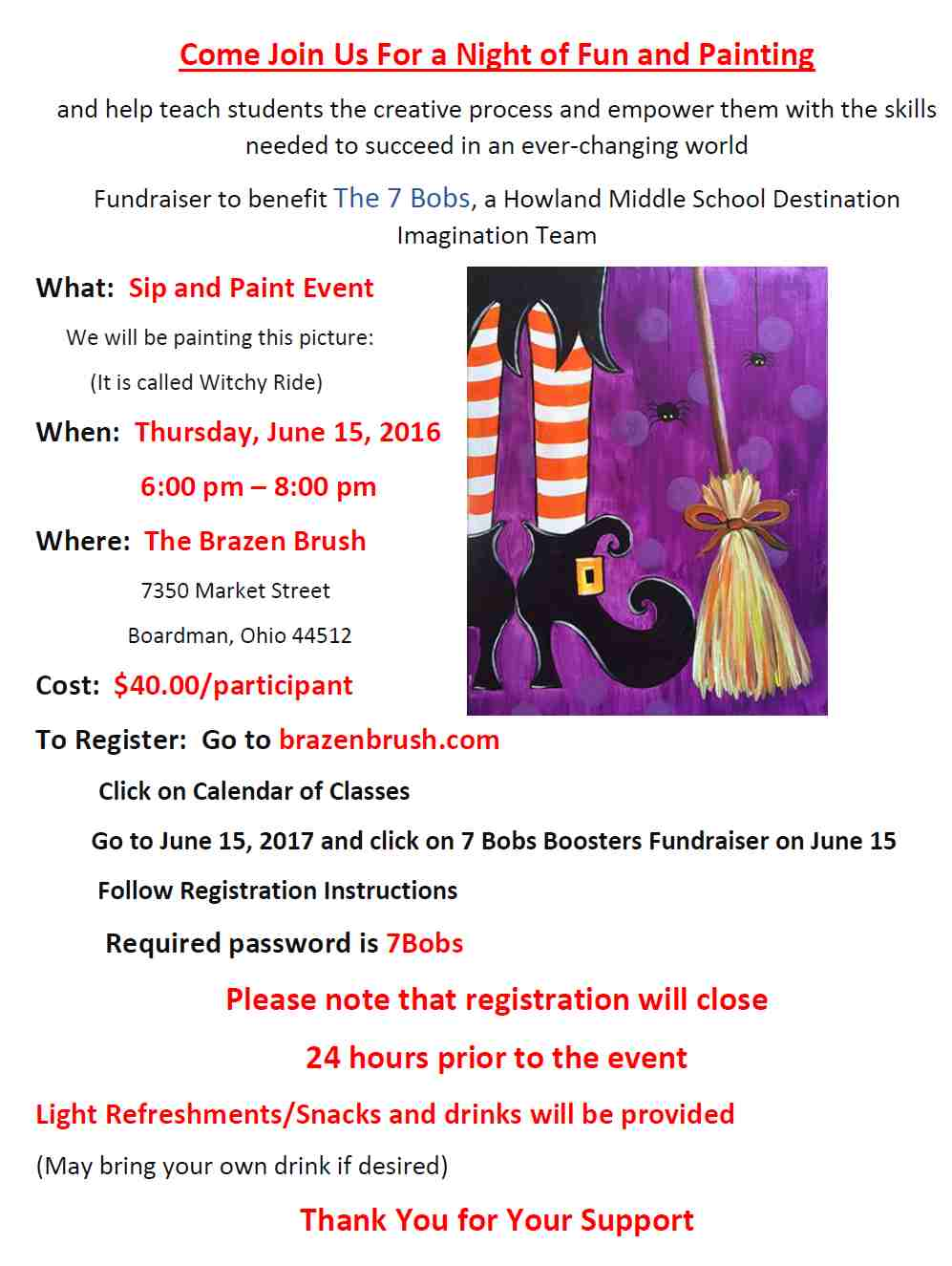 Come Join Us For a Night of Fun and Painting and help teach students the creative process and empower them with the skills needed to succeed in an ever-changing world Fundraiser to benefit The 7 Bobs, a Howland Middle School Destination Imagination Team What: Sip and Paint Event We will be painting this picture: (It is called Witchy Ride) When: Thursday, June 15, 2016 6:00 pm – 8:00 pm Where: The Brazen Brush 7350 Market Street Boardman, Ohio 44512 Cost: $40.00/participant To Register: Go to brazenbrush.com Click on Calendar of Classes Go to June 15, 2017 and click on 7 Bobs Boosters Fundraiser on June 15 Follow Registration Instructions Required password is 7Bobs Please note that registration will close 24 hours prior to the event Light Refreshments/Snacks and drinks will be provided (May bring your own drink if desired) Thank You for Your Support